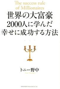 【送料無料】世界の大富豪2000人に学んだ幸せに成功する方法 [ トニー野中 ]