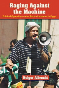 Raging Against the Machine: Political Opposition Under Authoritarianism in Egypt RAGING AGAINST THE MACHINE [ Holger Albrecht ]