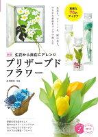 生花から自在にアレンジプリザーブドフラワー 素敵な70のアイデア 新版