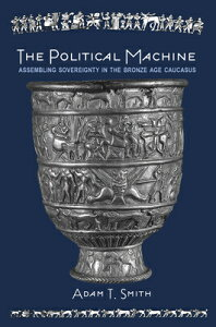 The Political Machine: Assembling Sovereignty in the Bronze Age Caucasus POLITICAL MACHINE (Rostovtzeff Lectures, 3) [ Adam T. Smith ]