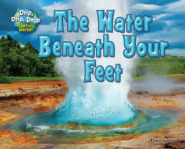 The Water Beneath Your Feet WATER BENEATH YOUR FEET (Drip, Drip, Drop: Earth's Water) [ Ellen Lawrence ]