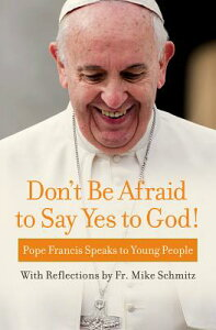Don't Be Afraid to Say Yes to God!: Pope Francis Speaks to Young People DONT BE AFRAID TO SAY YES TO G [ Pope Francis ]