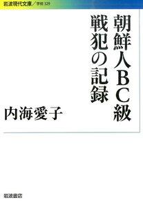 朝鮮人BC級戦犯の記録 (岩波現代文庫) [ 内海愛子 ]