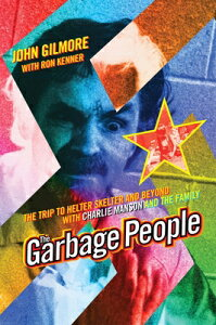 The Garbage People: The Trip to Helter Skelter and Beyond with Charlie Manson and the Family GARBAGE PEOPLE 4/E [ John Gilmore ]