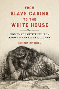 From Slave Cabins to the White House: Homemade Citizenship in African American Culture FROM SLAVE CABINS TO THE WHITE (New Black Studies) [ Koritha Mitchell ]