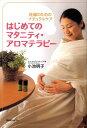 はじめてのマタニティ・アロマテラピー 妊婦のためのナチュラルケア [ 小池 明子 ]