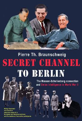 Secret Channel to Berlin: The Masson-Schellenberg Connection and Swiss Intelligence in World...