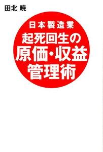 【楽天ブックスならいつでも送料無料】日本製造業起死回生の原価・収益管理術 [ 田北暁 ]