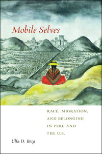 Mobile Selves: Race, Migration, and Belonging in Peru and the U.S. MOBILE SELVES (Social Transformations in American Anthropology) [ Ulla D. Berg ]