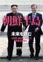 朝鮮半島 未来を読む 文在寅・金正恩・トランプ、非核化実現へ [ 金 光男 ]