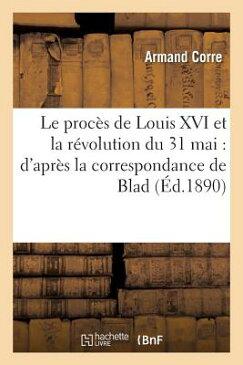 Le Proces de Louis XVI Et La Revolution Du 31 Mai: D'Apres La Correspondance de Blad,: Depute a la C FRE-PROCES DE LOUIS XVI ET LA (Histoire) [ Armand Corre ]