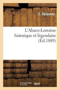 L'Alsace-Lorraine Historique Et Legendaire FRE-LALSACE-LORRAINE HISTORIQU (Litterature) [ E. Delauney ]