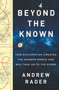 Beyond the Known: How Exploration Created the Modern World and Will Take Us to the Stars BEYOND THE KNOWN [ Andrew Rader ]