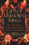 Gifts of Unknown Things: A True Story of Nature, Healing, and Initiation from Indonesia's Dancing Is GIFTS OF UNKNOWN THINGS ORIGIN [ Lyall Watson ]
