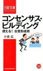 コンセンサス・ビルディング 使える!合意形成術 (日経文庫) [ 小倉広 ]