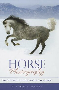 Horse Photography: The Dynamic Guide for Horse Lovers HORSE PHOTOGRAPHY 2/E [ Carol J. Walker ]