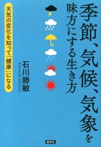 【送料無料】季節、気候、気象を味方にする生き方 [ 石川勝敏 ]