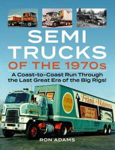 Semi Trucks of the 1970s: A Coast-To-Coast Run Through the Last Great Era of the Big Rigs! SEMI TRUCKS OF THE 1970S [ Ron Adams ]