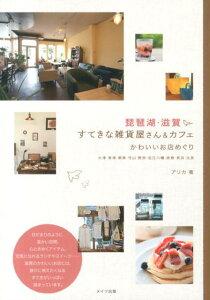 【送料無料】琵琶湖・滋賀すてきな雑貨屋さん&カフェ [ アリカ ]