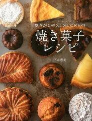 【楽天ブックスならいつでも送料無料】やきがしやSUSUCREの焼き菓子レシピ [ 下永恵美 ]
