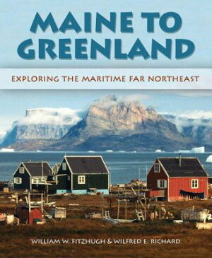 Maine to Greenland: Exploring the Maritime Far Northeast MAINE TO GREENLAND [ Wilfred E. Richard ]