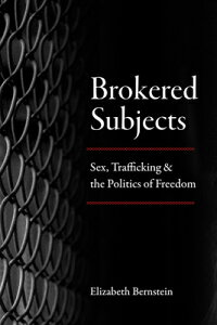 Brokered Subjects: Sex, Trafficking, and the Politics of Freedom BROKERED SUBJECTS [ Elizabeth Bernstein ]