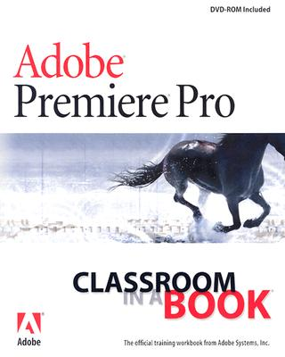 Adobe Premiere Pro Classroom in a Book [With DVD-ROM] ADOBE PREMIERE PRO CLASSROOM I (Class...