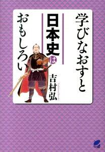 【送料無料】学びなおすと日本史はおもしろい [ 吉村弘 ]
