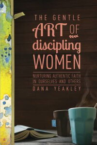 The Gentle Art of Discipling Women: Nurturing Authentic Faith in Ourselves and Others GENTLE ART OF DISCIPLING WOMEN [ Dana Yeakley ]