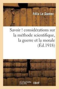 Savoir ! Considerations Sur La Methode Scientifique, La Guerre Et La Morale FRE-SAVOIR CONSIDERATIONS SUR (Philosophie) [ Felix Le Dantec ]