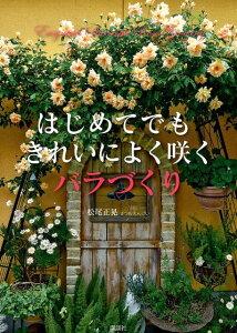 【楽天ブックスならいつでも送料無料】はじめてでもきれいによく咲くバラづくり [ 松尾正晃 ]
