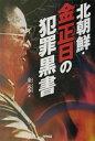 【送料無料】北朝鮮・金正日の犯罪黒書 [ 金元奉 ]