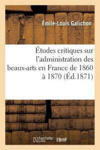 tudes Critiques Sur l'Administration Des Beaux-Arts En France de 1860 1870 FRE-ETUDES CRITIQUES SUR LADMI (Litterature) [ Galichon-E-L ]