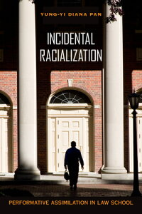 Incidental Racialization: Performative Assimilation in Law School INCIDENTAL RACIALIZATION [ Yung-Yi Diana Pan ]