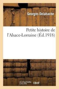 Petite Histoire de l'Alsace-Lorraine FRE-PETITE HISTOIRE DE LALSACE (Histoire) [ Delahache-G ]