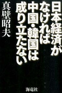 【楽天ブックスならいつでも送料無料】日本経済がなければ中国・韓国は成り立たない [ 真壁昭夫 ]