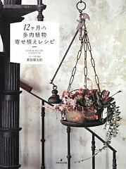 【送料無料】12ケ月の多肉植物寄せ植えレシピ [ 黒田健太郎 ]