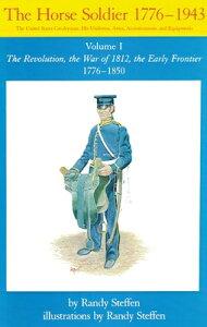 Horse Soldier, 1776-1850, Volume 1: The Revolution, the War of 1812, the Early Frontier 1776-1850 HORSE SOLDIER 1776-1850 V01 (Horse Soldier, 1776-1943) [ Randy Steffen ]