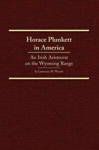 Horace Plunkett in America: An Irish Aristocrat on the Wyoming Range HORACE PLUNKETT IN AMER (Western Frontiersmen) [ Lawrence M. Woods ]