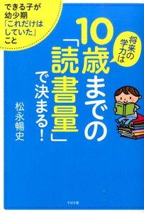 【楽天ブックスならいつでも送料無料】将来の学力は10歳までの「読書量」で決まる! [ 松永暢史 ]