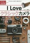 I Love クラシックカメラ 〜はじめてのフィルムカメラ修理 (大人の自由時間mini) [ セイリー育緒 ]