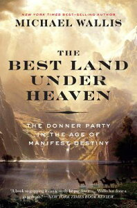 The Best Land Under Heaven: The Donner Party in the Age of Manifest Destiny BEST LAND UNDER HEAVEN [ Michael Wallis ]