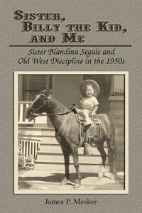 Sister, Billy the Kid, and Me: Sister Blandina Segale and Old West Discipline in the 1950s SISTER BILLY THE KID & ME [ James P. Mesker ]