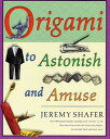 Origami to Astonish and Amuse: Over 400 Original Models, Including Such