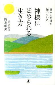 【送料無料】日本人だけが知っている神様にほめられる生き方 [ 岡本彰夫 ]