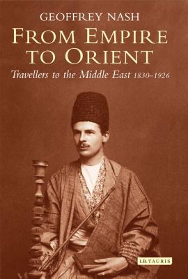 From Empire to Orient: Travellers to the Middle East 1830-1926 FROM EMPIRE TO ORIENT [ Geoffrey Nash ]
