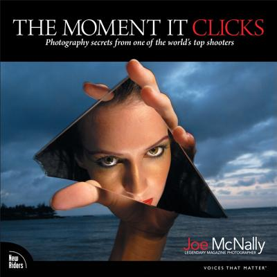 The Moment It Clicks: Photography Secrets from One of the World's Top Shooters MOMENT IT CLICKS [ Joe McNally ]