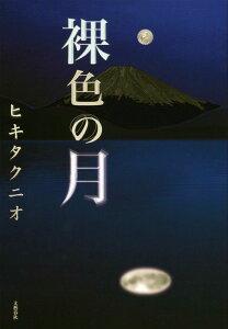 【送料無料】裸色の月 [ ヒキタクニオ ]