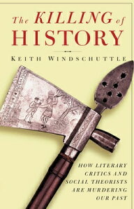 The Killing of History: How Literary Critics and Social Theorists Are Murdering Our Past KILLING OF HIST [ Keith Windschuttle ]