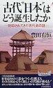 """【送料無料】古代""""日本""""はどう誕生したか"""